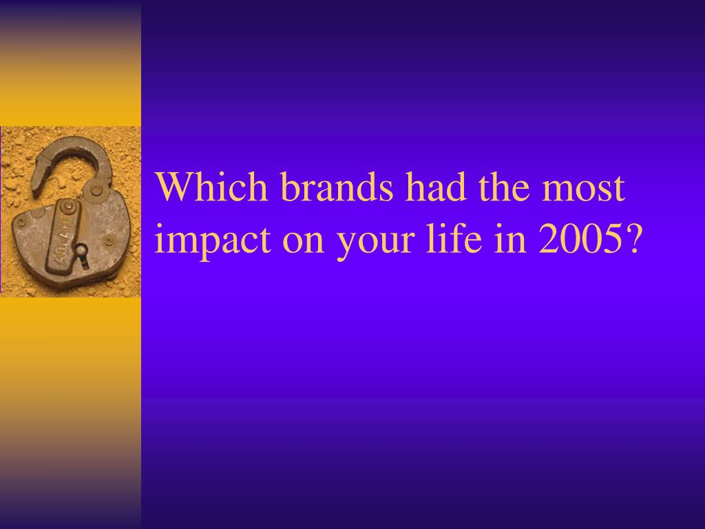 Which brands had the most impact on your life in 2005?