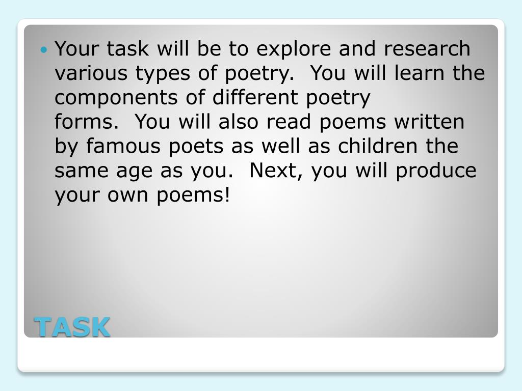 Your task will be to explore and research various types of poetry. You will learn the components of different poetry forms. You will also read poems written by famous poets as well as children the same age as you. Next, you will produce your own poems!