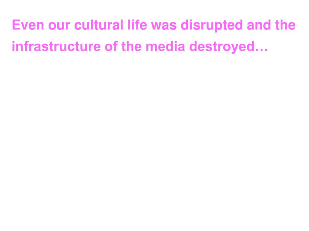 Even our cultural life was disrupted and the