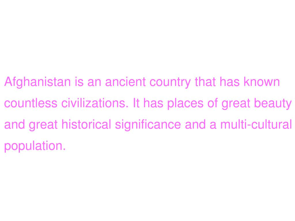 Afghanistan is an ancient country that has known