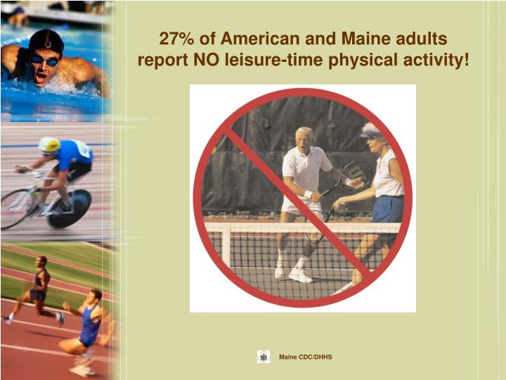 27% of American and Maine adults report NO leisure-time physical activity!