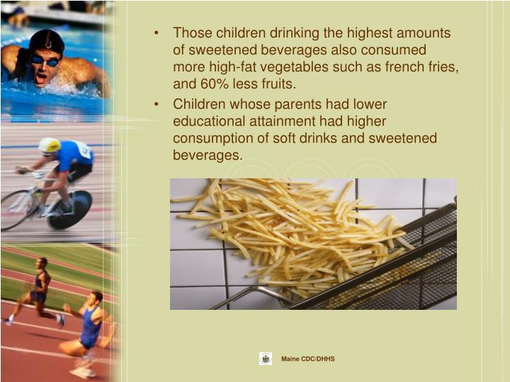 Those children drinking the highest amounts of sweetened beverages also consumed more high-fat vegetables such as french fries, and 60% less fruits.