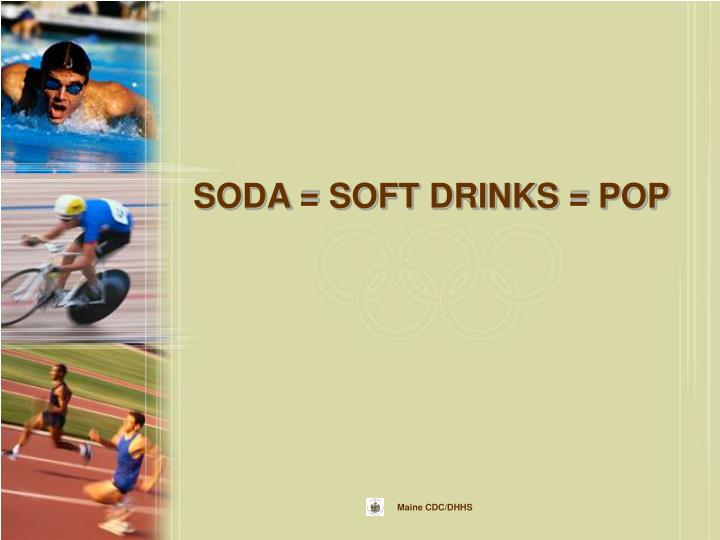 SODA = SOFT DRINKS = POP