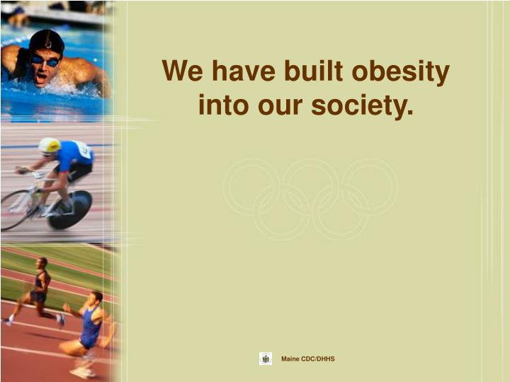 We have built obesity into our society.