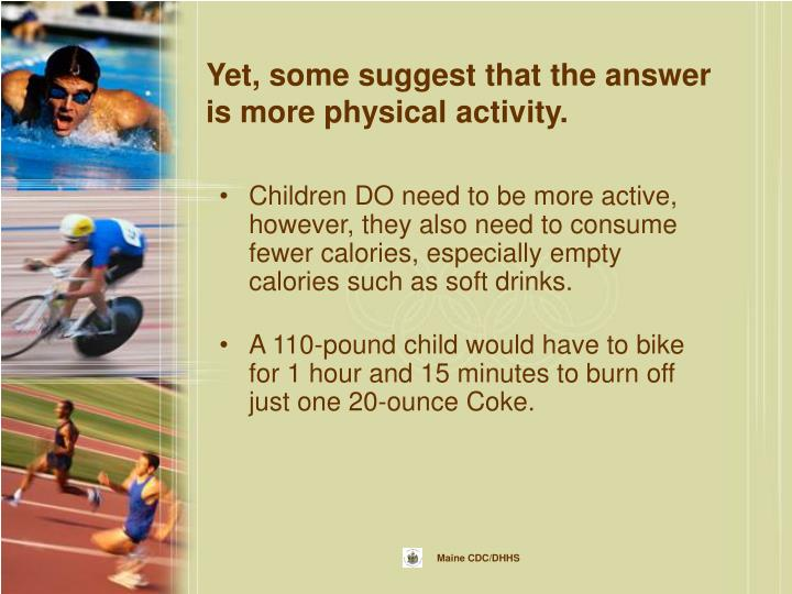 Yet, some suggest that the answer is more physical activity.