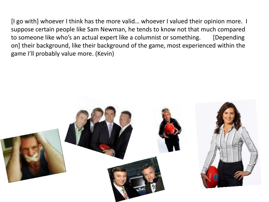 [I go with] whoever I think has the more valid… whoever I valued their opinion more.  I suppose certain people like Sam Newman, he tends to know not that much compared to someone like who's an actual expert like a columnist or something.  	[Depending on] their background, like their background of the game, most experienced within the game I'll probably value more. (Kevin)