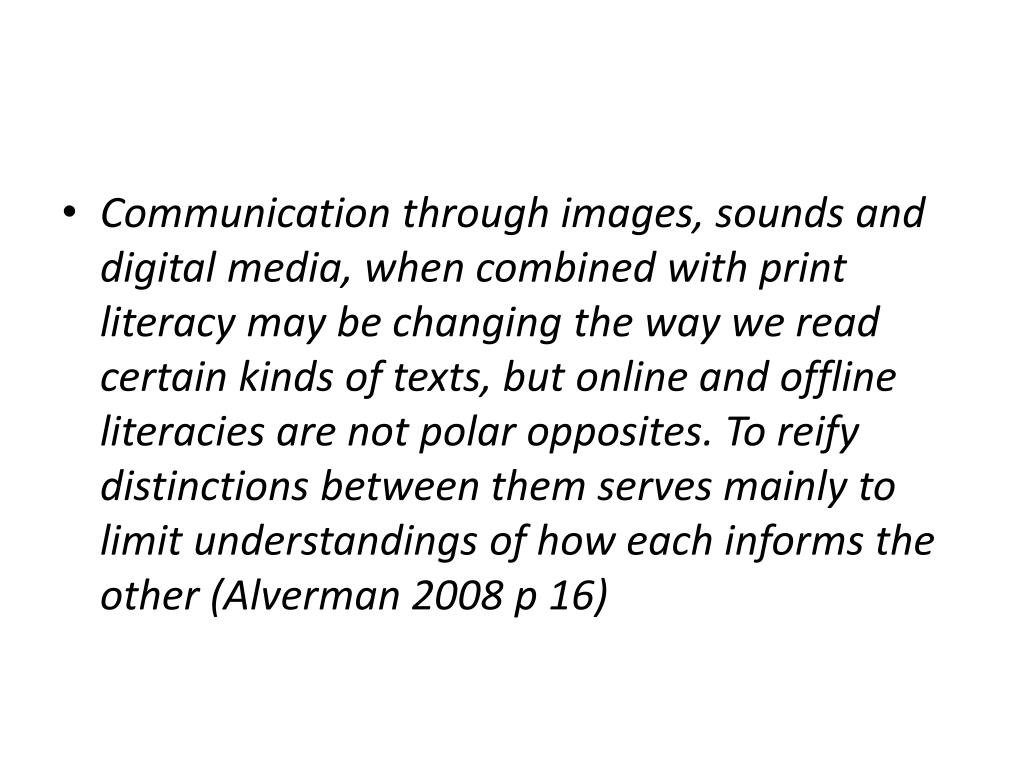 Communication through images, sounds and digital media, when combined with print literacy may be changing the way we read certain kinds of texts, but online and offline literacies are not polar opposites. To reify distinctions between them serves mainly to limit understandings of how each informs the other (Alverman 2008 p 16)