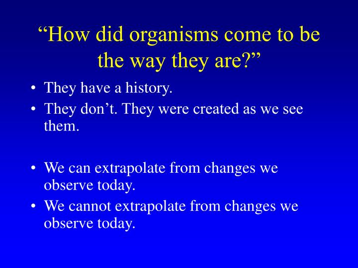 """How did organisms come to be the way they are?"""