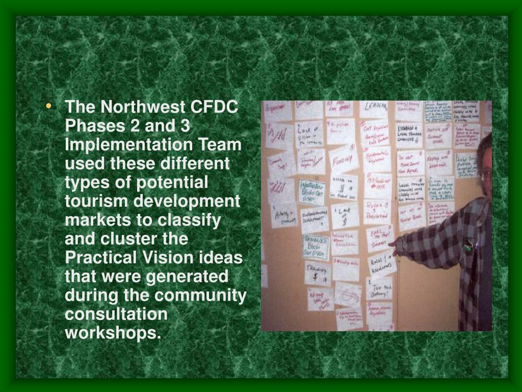 The Northwest CFDC Phases 2 and 3 Implementation Team used these different types of potential tourism development markets to classify and cluster the Practical Vision ideas that were generated during the community consultation workshops.