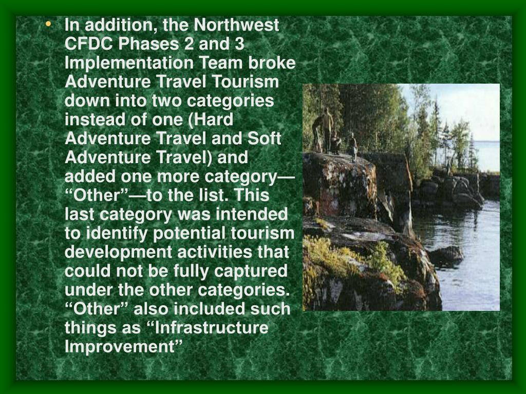 """In addition, the Northwest CFDC Phases 2 and 3 Implementation Team broke Adventure Travel Tourism down into two categories instead of one (Hard Adventure Travel and Soft Adventure Travel) and added one more category—""""Other""""—to the list. This last category was intended to identify potential tourism development activities that could not be fully captured under the other categories. """"Other"""" also included such things as """"Infrastructure Improvement"""""""