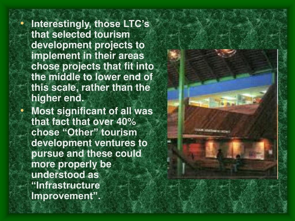 Interestingly, those LTC's that selected tourism development projects to implement in their areas chose projects that fit into the middle to lower end of this scale, rather than the higher end.
