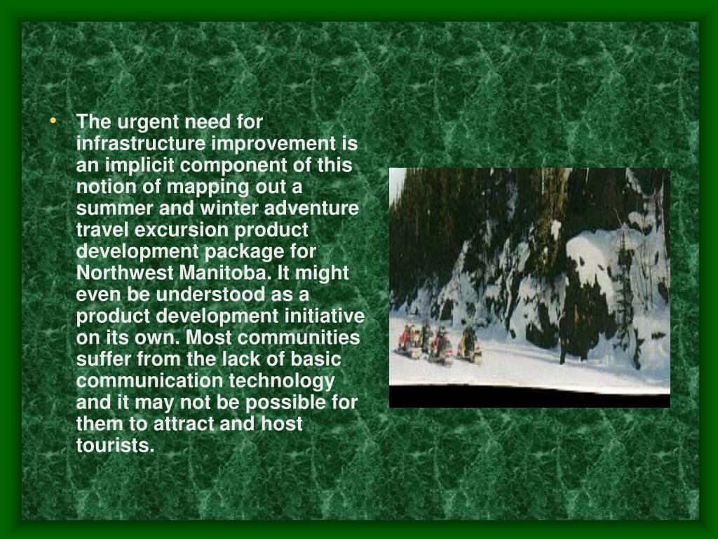 The urgent need for infrastructure improvement is an implicit component of this notion of mapping out a summer and winter adventure travel excursion product development package for Northwest Manitoba. It might even be understood as a product development initiative on its own. Most communities suffer from the lack of basic communication technology and it may not be possible for them to attract and host tourists.