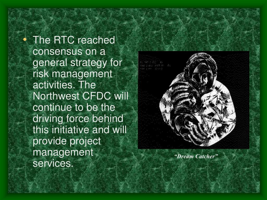 The RTC reached consensus on a general strategy for risk management activities. The Northwest CFDC will continue to be the driving force behind this initiative and will provide project management services.