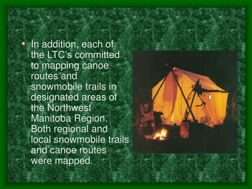 In addition, each of the LTC's committed to mapping canoe routes and snowmobile trails in designated areas of the Northwest Manitoba Region. Both regional and local snowmobile trails and canoe routes were mapped.