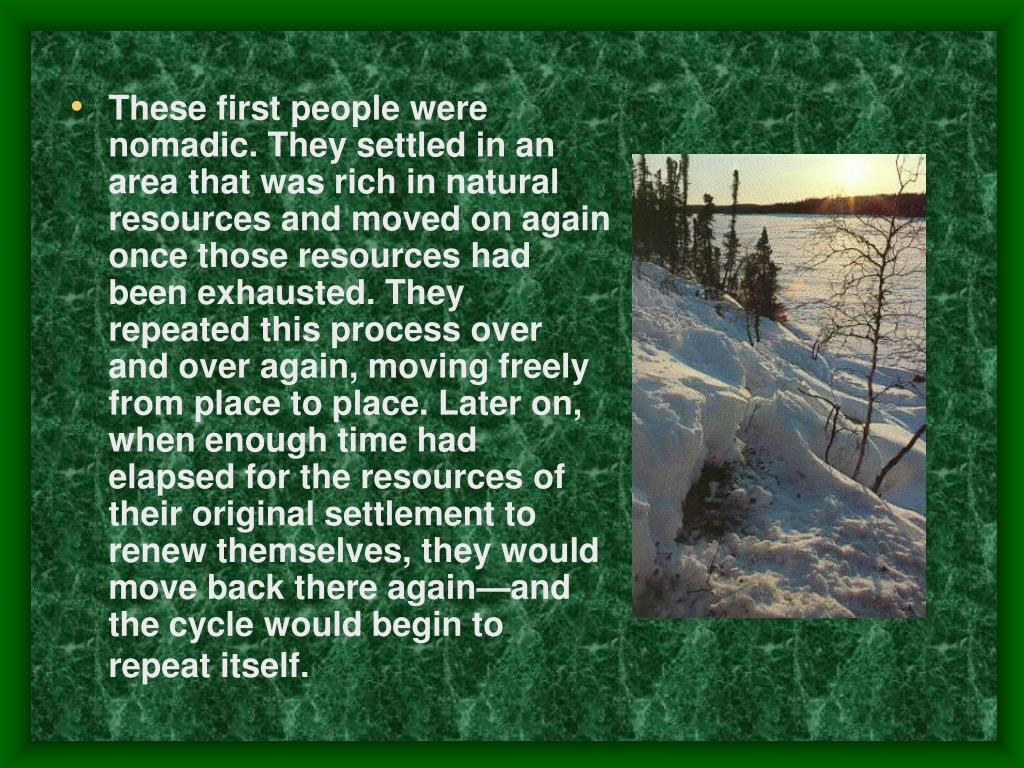 These first people were nomadic. They settled in an area that was rich in natural resources and moved on again once those resources had been exhausted. They repeated this process over and over again, moving freely from place to place. Later on, when enough time had elapsed for the resources of their original settlement to renew themselves, they would move back there again—and the cycle would begin to repeat itself.