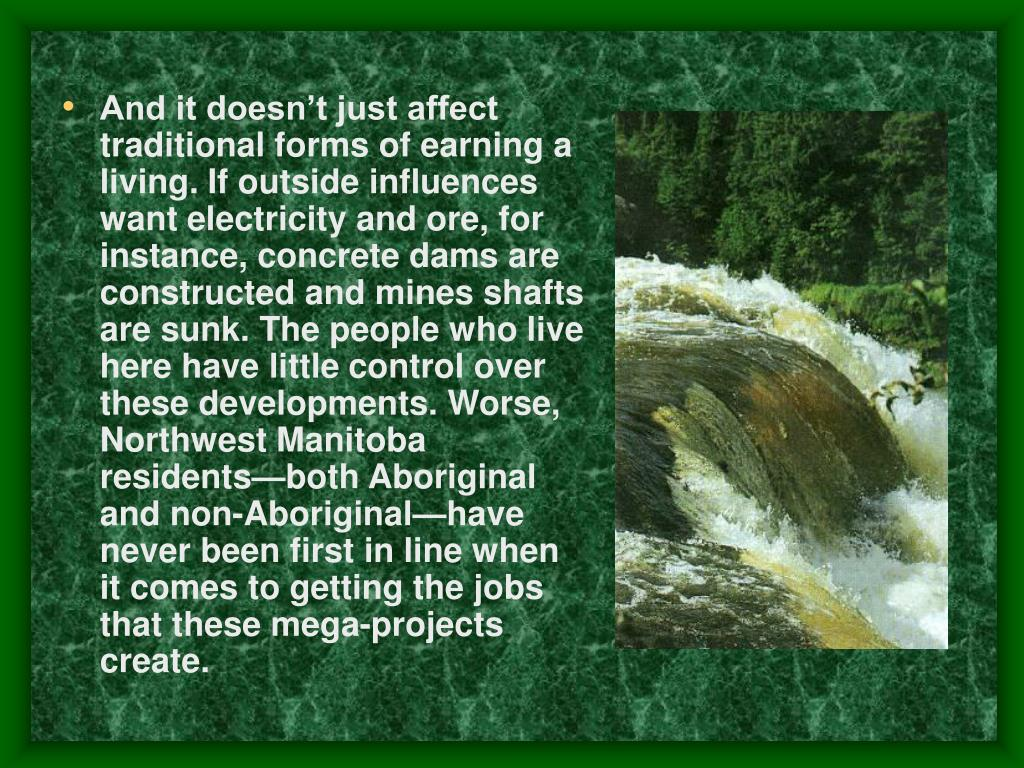 And it doesn't just affect traditional forms of earning a living. If outside influences want electricity and ore, for instance, concrete dams are constructed and mines shafts are sunk. The people who live here have little control over these developments. Worse, Northwest Manitoba residents—both Aboriginal and non-Aboriginal—have never been first in line when it comes to getting the jobs that these mega-projects create.