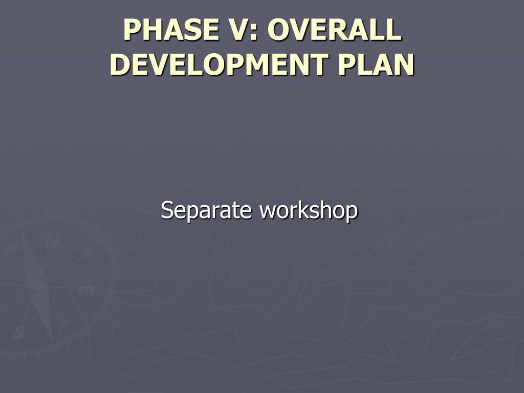 PHASE V: OVERALL DEVELOPMENT PLAN