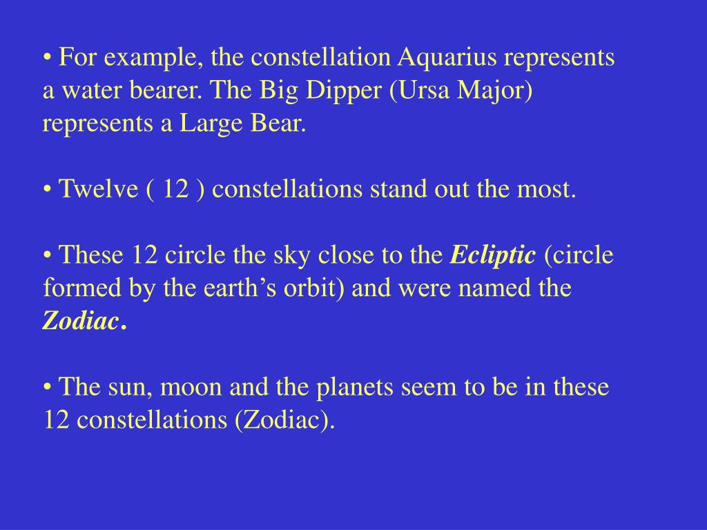 For example, the constellation Aquarius represents a water bearer. The Big Dipper (Ursa Major) represents a Large Bear.