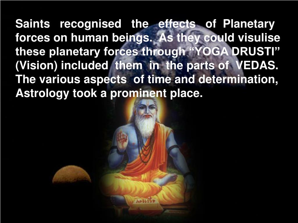 "Saints   recognised   the   effects   of  Planetary forces on human beings.  As they could visulise these planetary forces through ""YOGA DRUSTI"" (Vision) included  them  in  the parts of  VEDAS.  The various aspects  of time and determination,  Astrology took a prominent place."