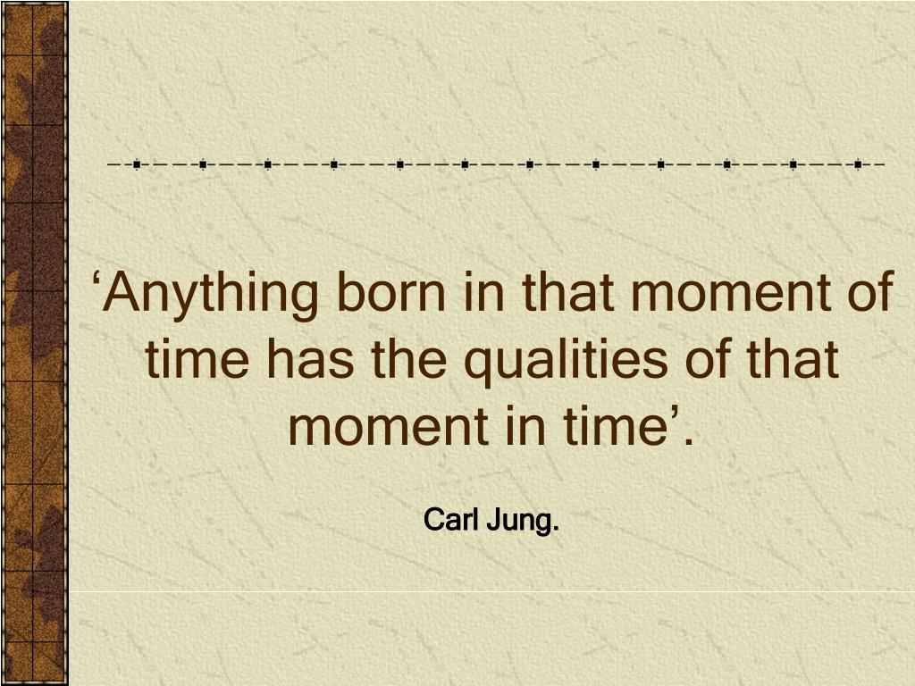 'Anything born in that moment of time has the qualities of that moment in time'.