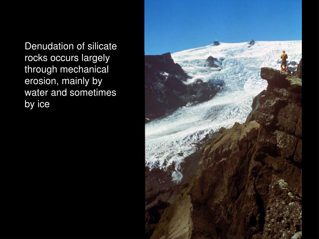 Denudation of silicate rocks occurs largely through mechanical erosion, mainly by water and sometimes by ice