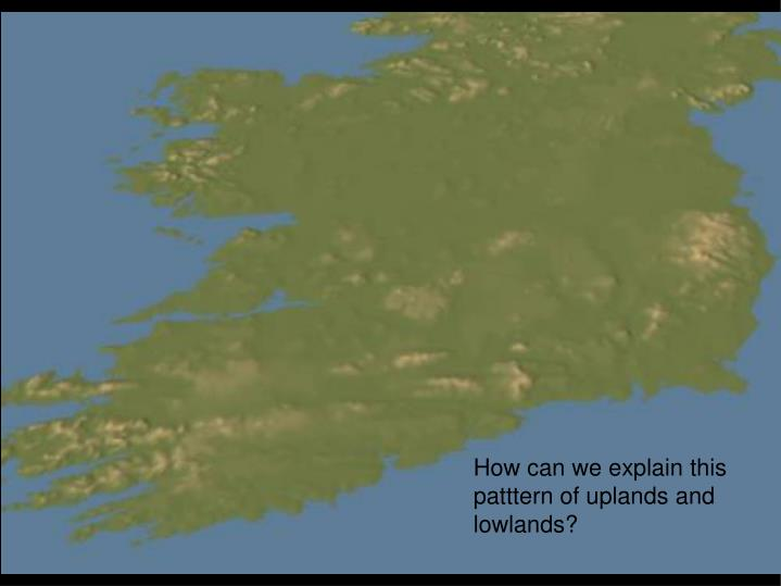 How can we explain this patttern of uplands and lowlands?