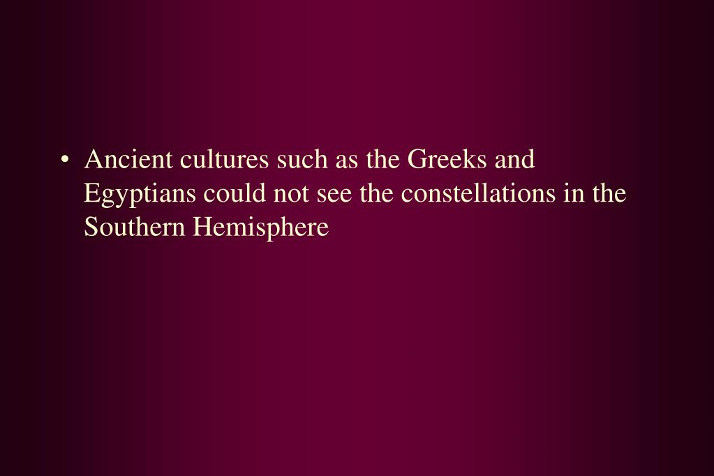 Ancient cultures such as the Greeks and Egyptians could not see the constellations in the Southern Hemisphere
