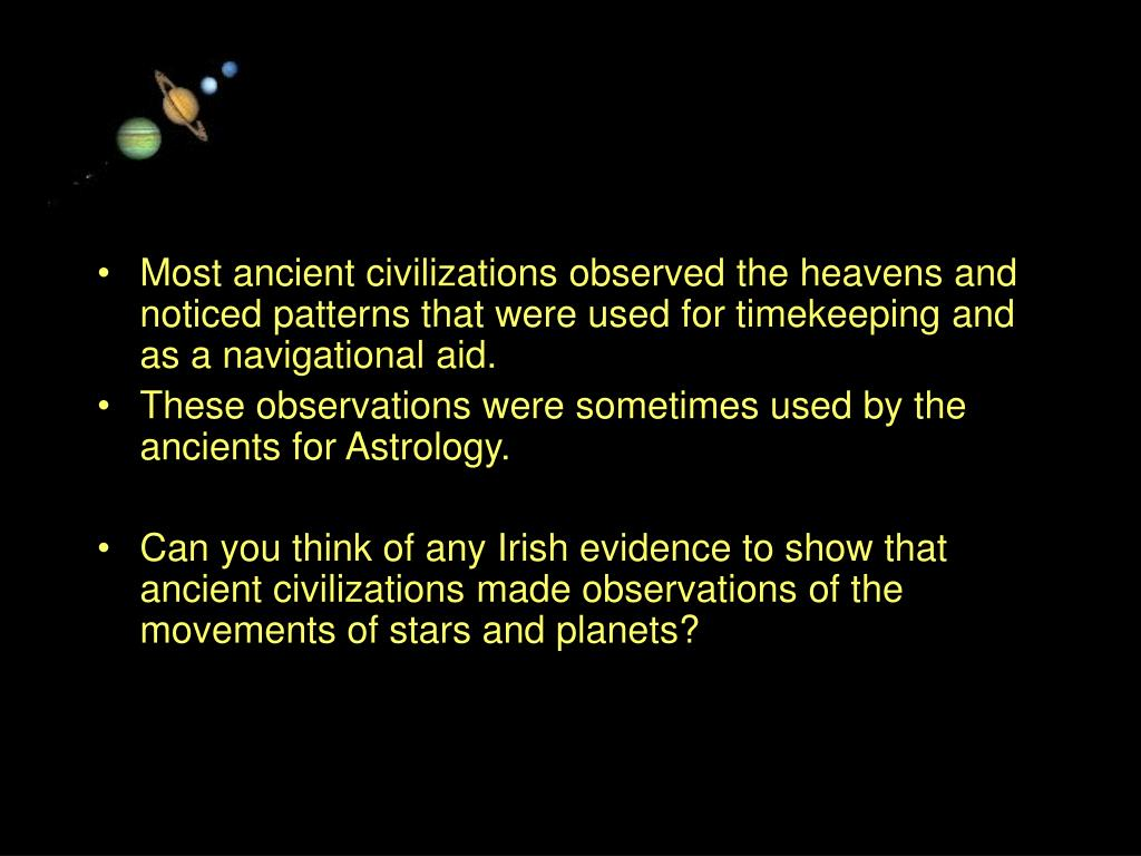 Most ancient civilizations observed the heavens and noticed patterns that were used for timekeeping and as a navigational aid.