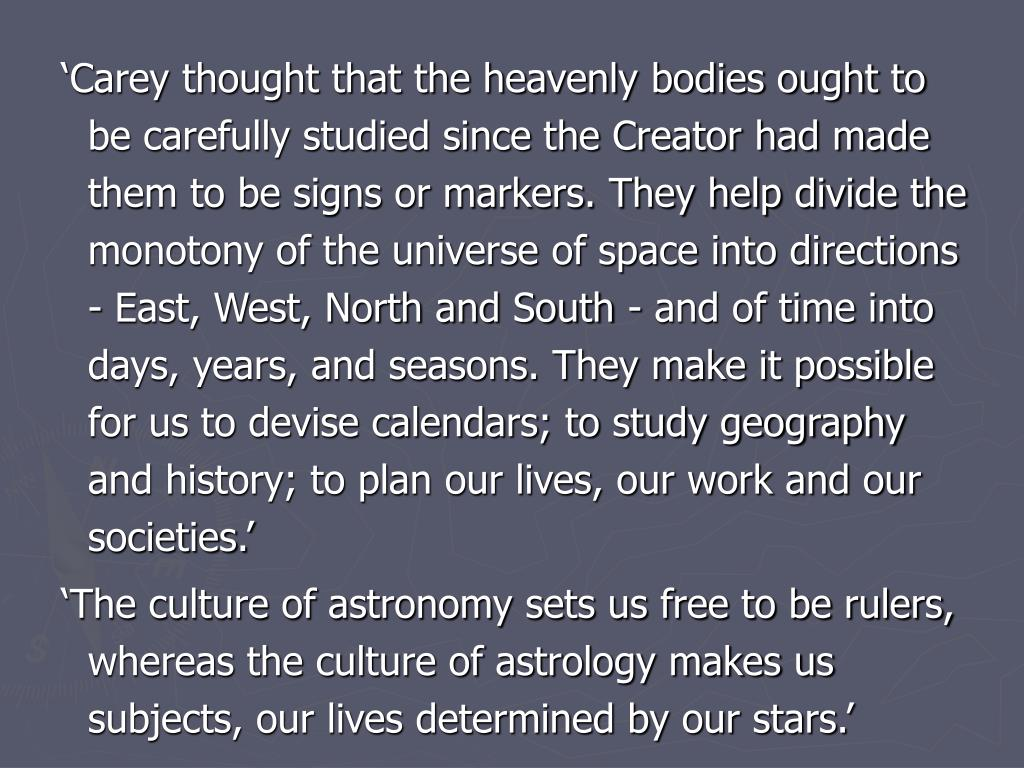 'Carey thought that the heavenly bodies ought to be carefully studied since the Creator had made them to be signs or markers. They help divide the monotony of the universe of space into directions - East, West, North and South - and of time into days, years, and seasons. They make it possible for us to devise calendars; to study geography and history; to plan our lives, our work and our societies.'