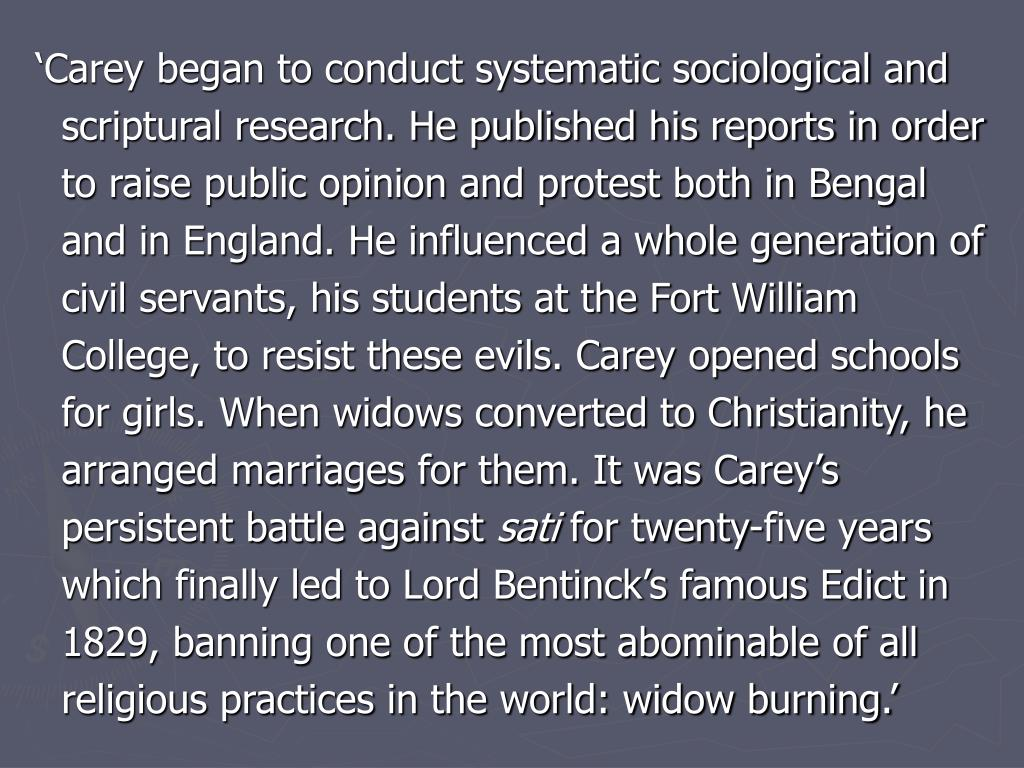 'Carey began to conduct systematic sociological and scriptural research. He published his reports in order to raise public opinion and protest both in Bengal and in England. He influenced a whole generation of civil servants, his students at the Fort William College, to resist these evils. Carey opened schools for girls. When widows converted to Christianity, he arranged marriages for them. It was Carey's persistent battle against