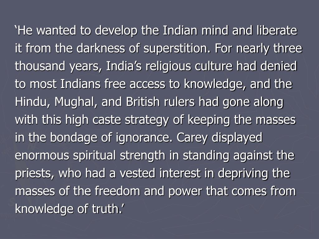 'He wanted to develop the Indian mind and liberate it from the darkness of superstition. For nearly three thousand years, India's religious culture had denied to most Indians free access to knowledge, and the Hindu, Mughal, and British rulers had gone along with this high caste strategy of keeping the masses in the bondage of ignorance. Carey displayed enormous spiritual strength in standing against the priests, who had a vested interest in depriving the masses of the freedom and power that comes from knowledge of truth.'