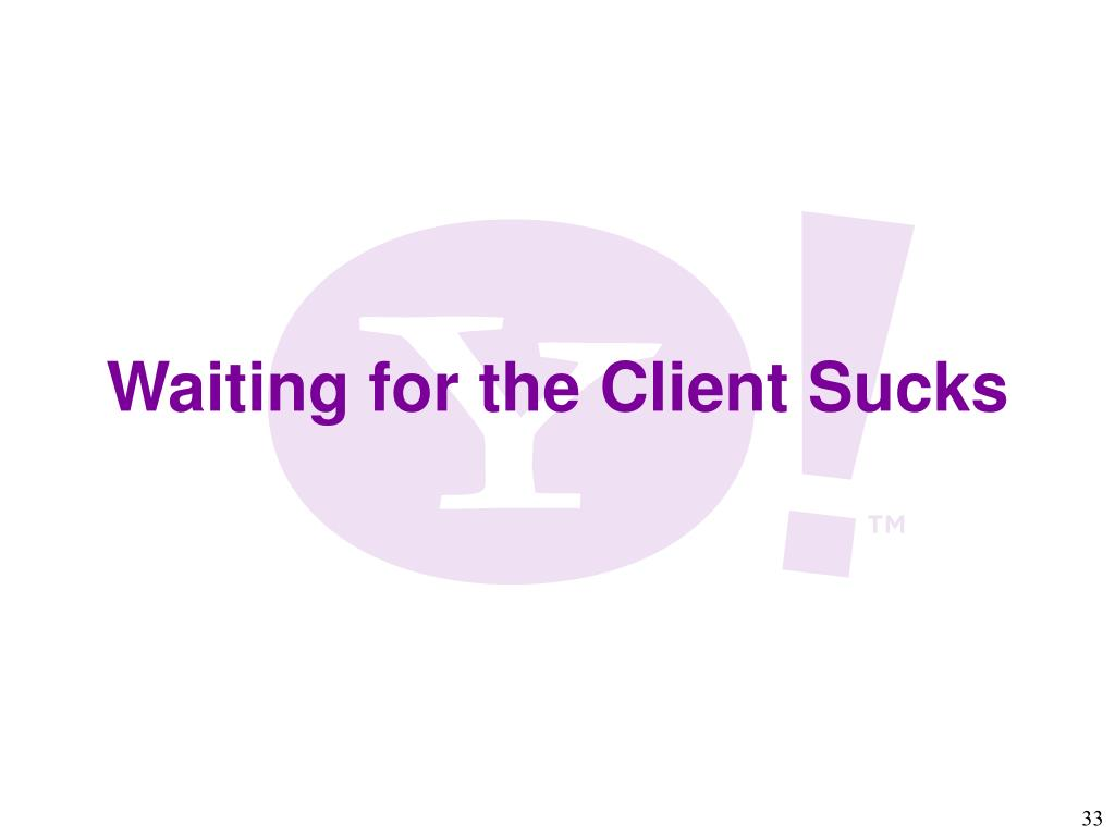 Waiting for the Client Sucks