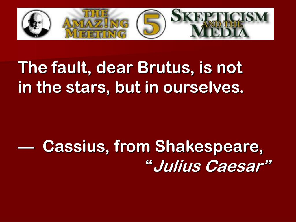 The fault, dear Brutus, is not