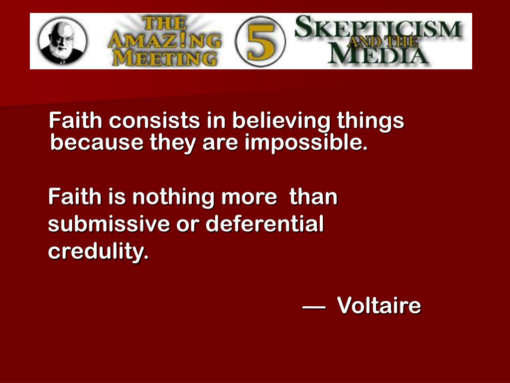 Faith consists in believing things because they are impossible.