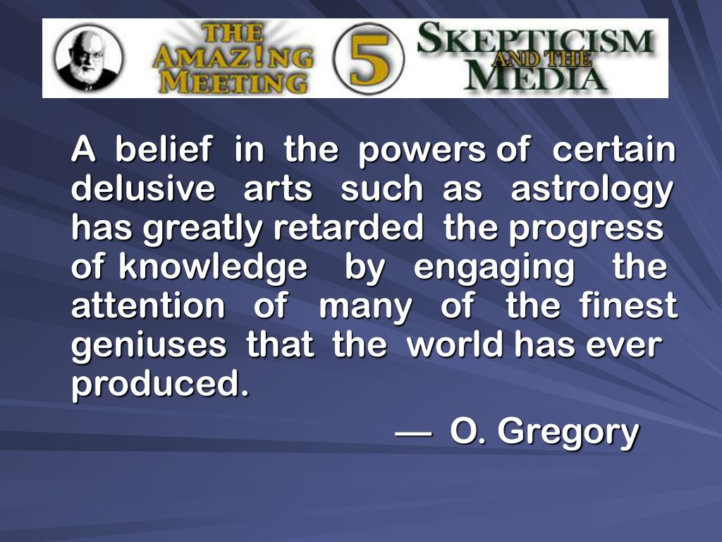 A  belief  in  the  powers of  certain delusive   arts   such  as   astrology  has greatly retarded  the progress of knowledge    by   engaging    the attention   of   many   of   the  finest geniuses  that  the  world has ever produced.