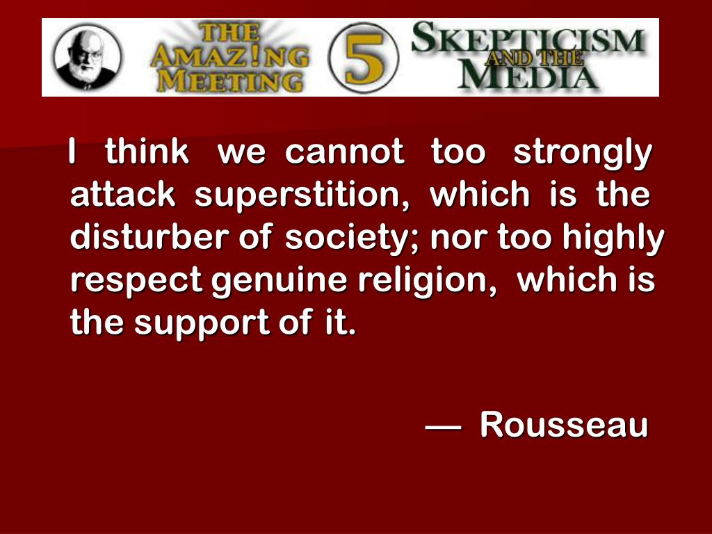 I   think   we  cannot   too   strongly  attack  superstition,  which  is  the  disturber of society; nor too highly respect genuine religion,  which is the support of it.
