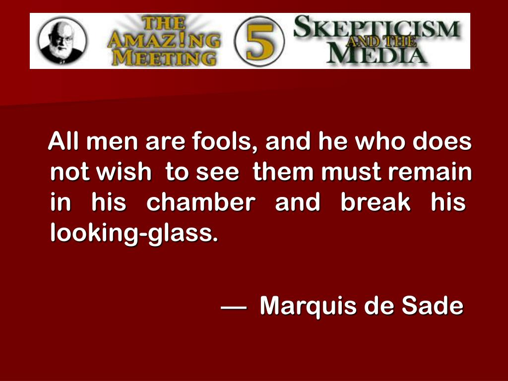 All men are fools, and he who does not wish  to see  them must remain  in   his   chamber   and   break   his looking-glass.