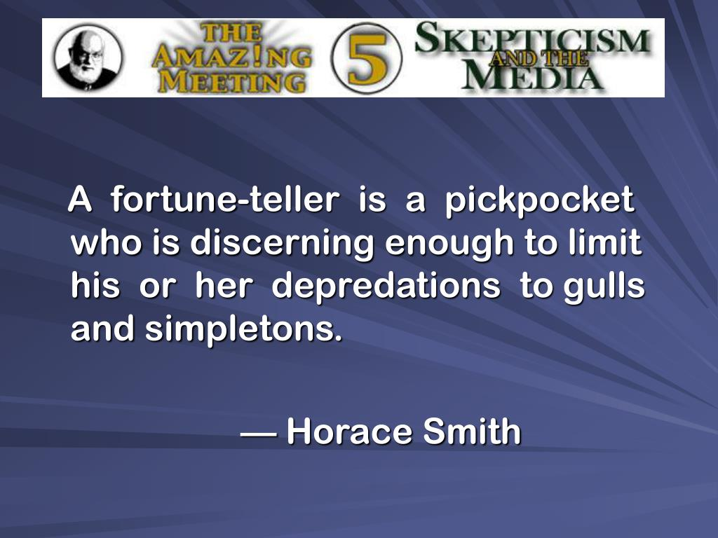 A  fortune-teller  is  a  pickpocket who is discerning enough to limit  his  or  her  depredations  to gulls and simpletons.
