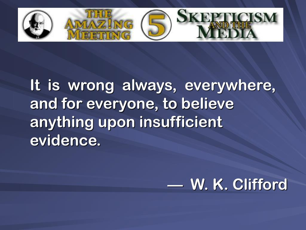 It  is  wrong  always,  everywhere,  and for everyone, to believe anything upon insufficient evidence.