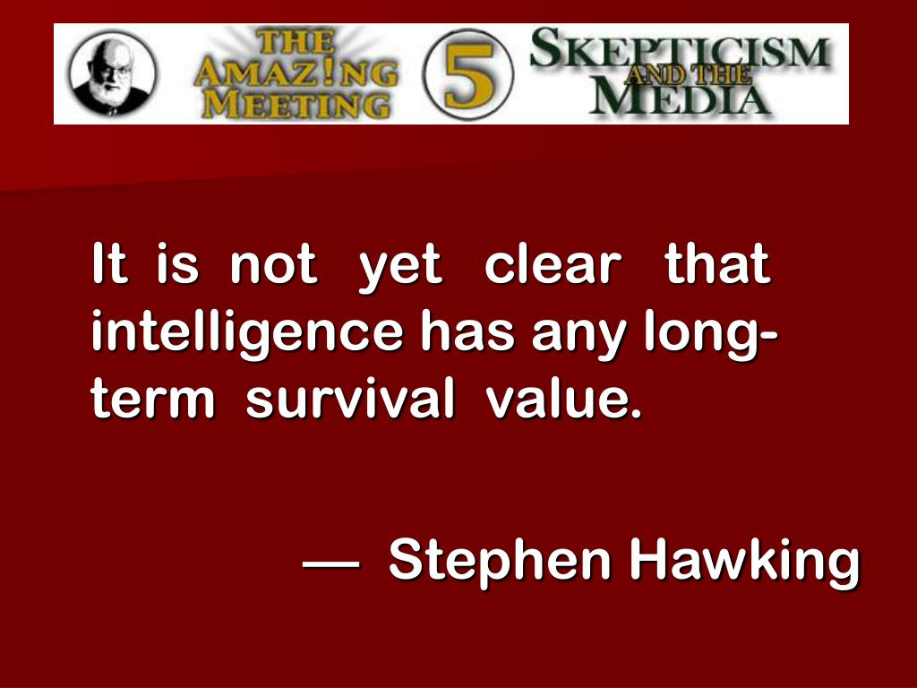 It  is  not   yet   clear   that intelligence has any long-term  survival  value.