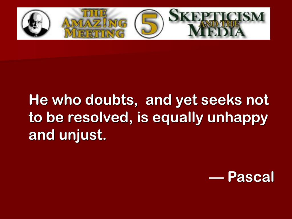 He who doubts,  and yet seeks not to be resolved, is equally unhappy and unjust.