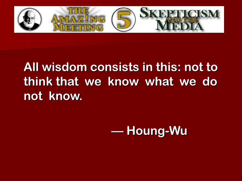 All wisdom consists in this: not to think that  we  know  what  we  do  not  know.
