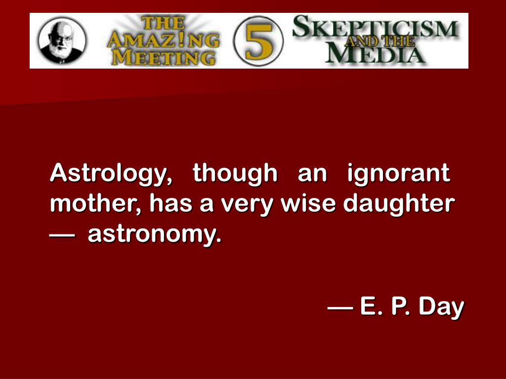 Astrology,   though   an   ignorant mother, has a very wise daughter —  astronomy.