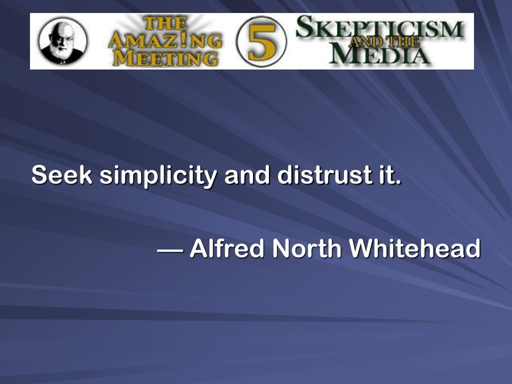 Seek simplicity and distrust it.
