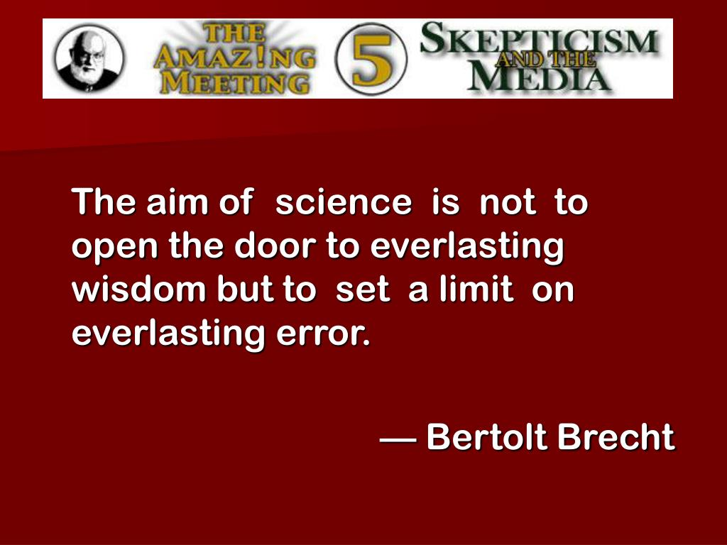 The aim of  science  is  not  to open the door to everlasting wisdom but to  set  a limit  on everlasting error.
