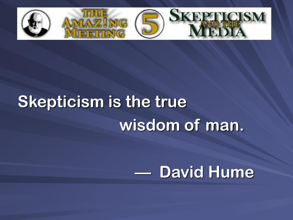 Skepticism is the true