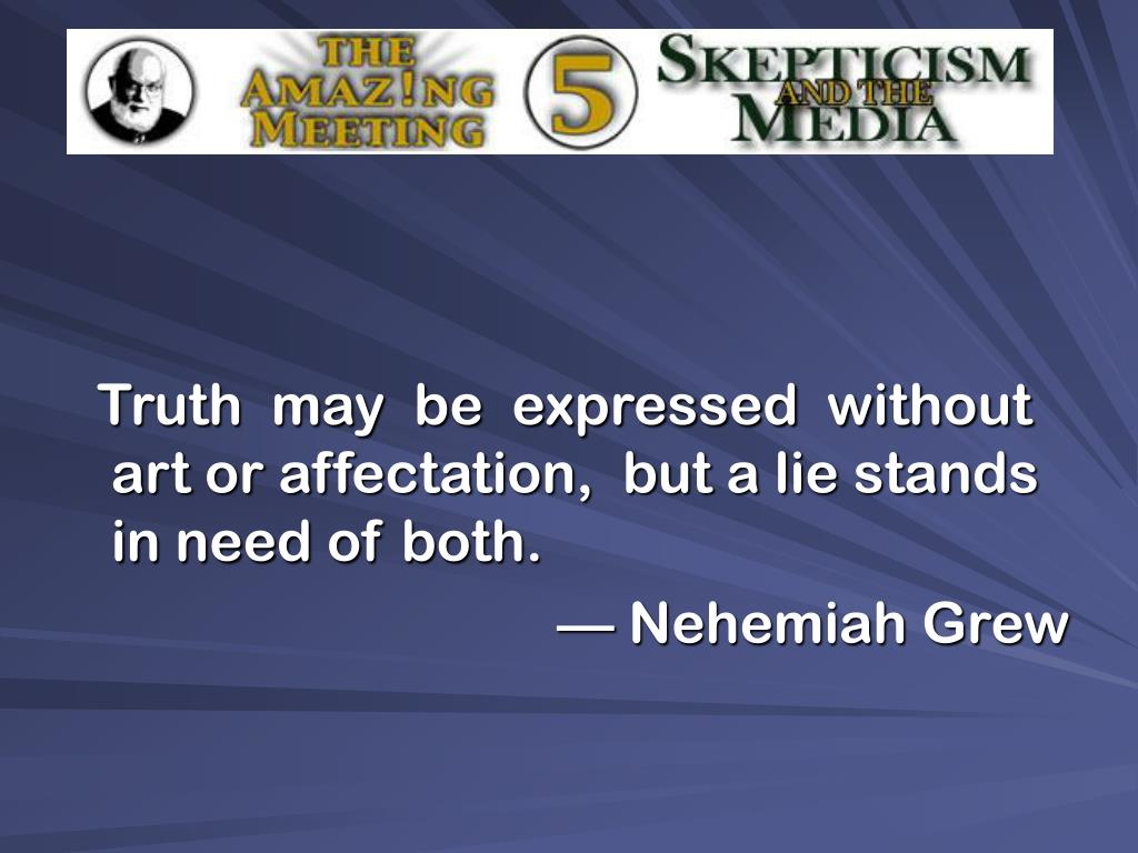 Truth  may  be  expressed  without art or affectation,  but a lie stands in need of both.