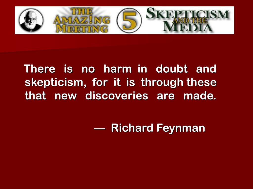There   is   no   harm  in   doubt   and skepticism,  for  it  is  through these that   new   discoveries   are   made.