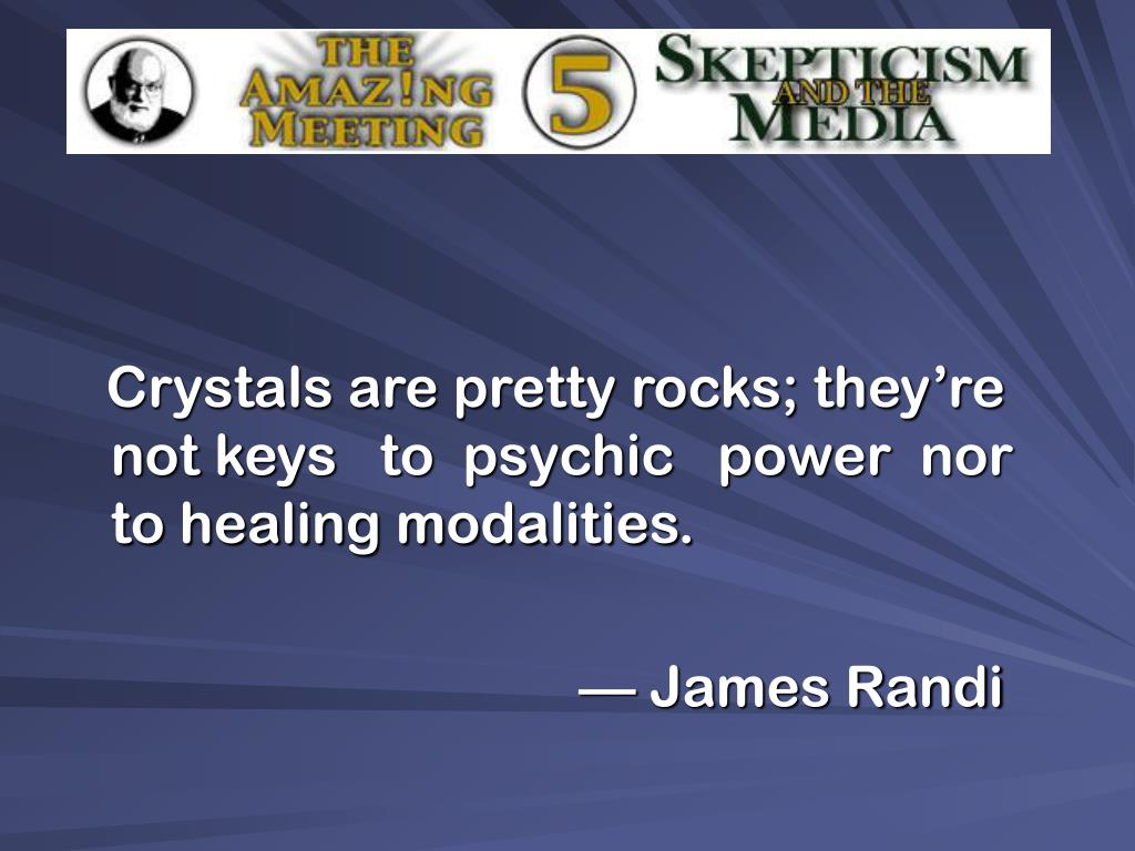 Crystals are pretty rocks; they're not keys   to  psychic   power  nor  to healing modalities.