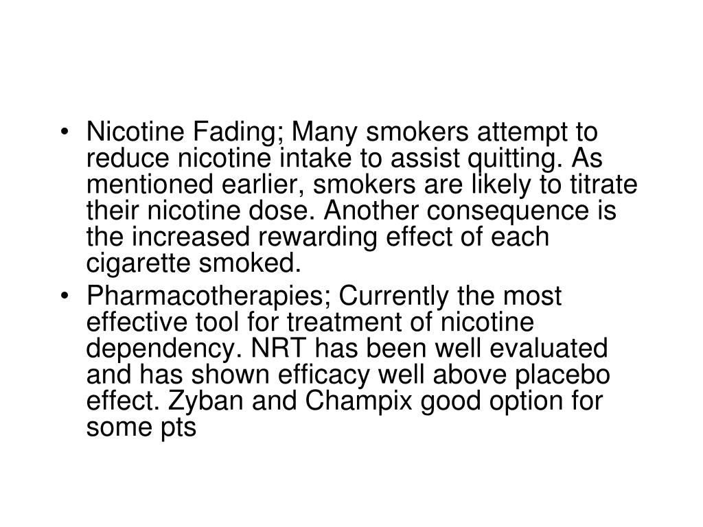 Nicotine Fading; Many smokers attempt to reduce nicotine intake to assist quitting. As mentioned earlier, smokers are likely to titrate their nicotine dose. Another consequence is the increased rewarding effect of each cigarette smoked.